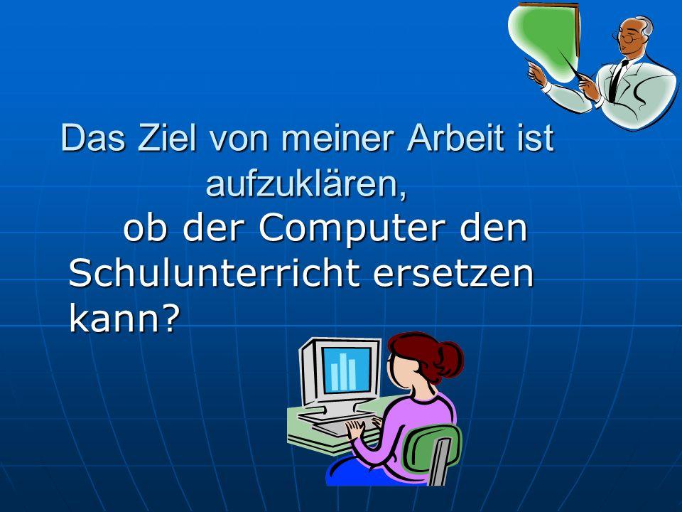 Das Ziel von meiner Arbeit ist aufzuklären, ob der Computer den Schulunterricht ersetzen kann? ob der Computer den Schulunterricht ersetzen kann?