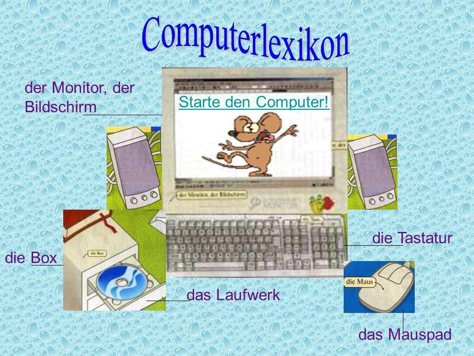 der Monitor, der Bildschirm die Tastatur das Mauspad die Box das Laufwerk Starte den Computer!