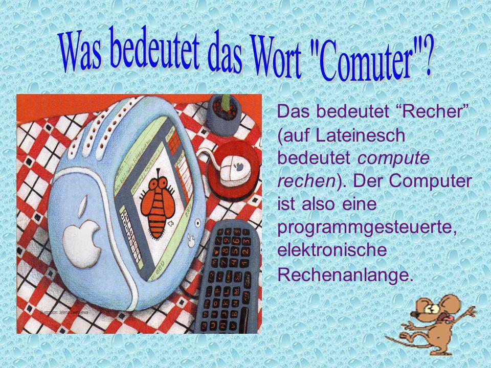 Das bedeutet Recher (auf Lateinesch bedeutet compute rechen). Der Computer ist also eine programmgesteuerte, elektronische Rechenanlange.