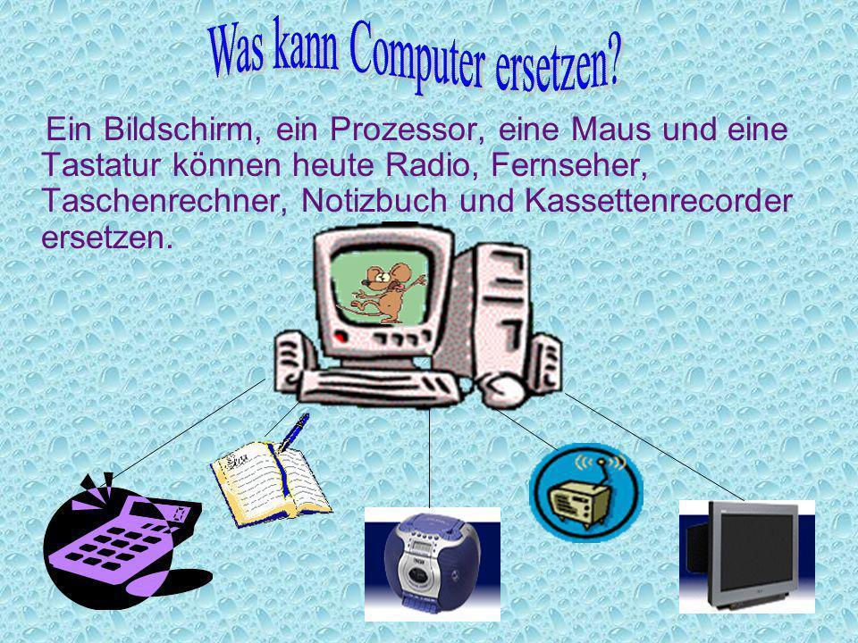 Ein Bildschirm, ein Prozessor, eine Maus und eine Tastatur können heute Radio, Fernseher, Taschenrechner, Notizbuch und Kassettenrecorder ersetzen.
