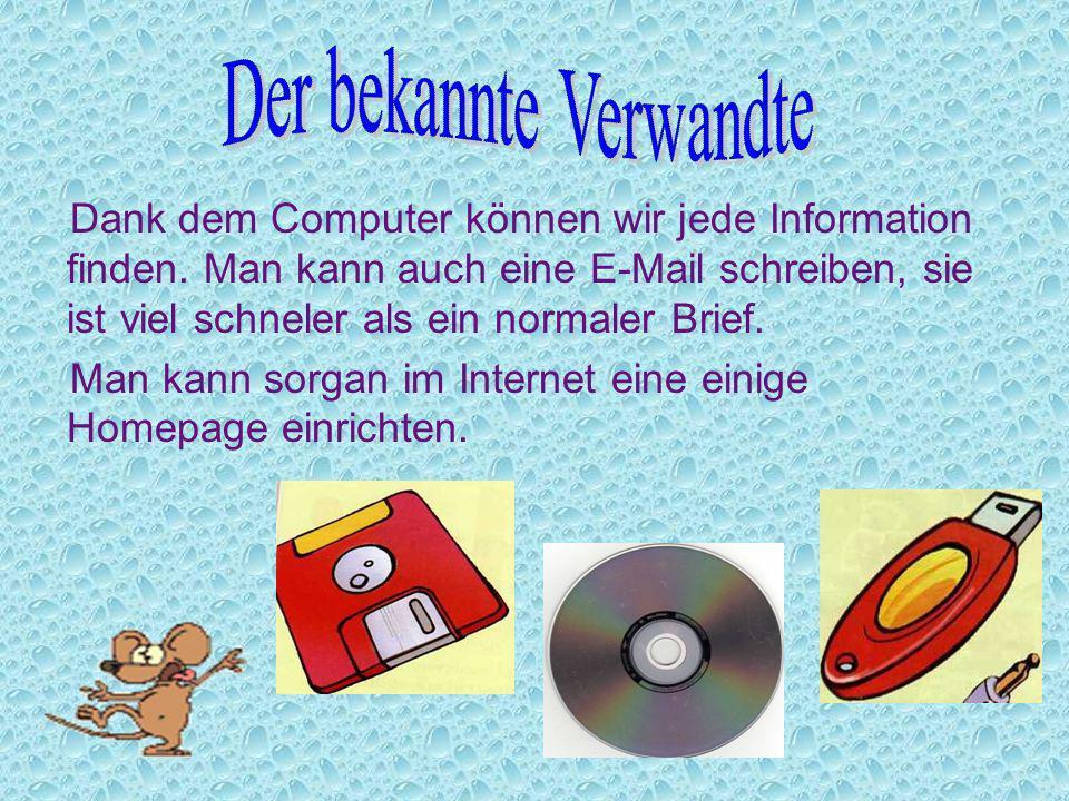 Dank dem Computer können wir jede Information finden. Man kann auch eine E-Mail schreiben, sie ist viel schneler als ein normaler Brief. Man kann sorg
