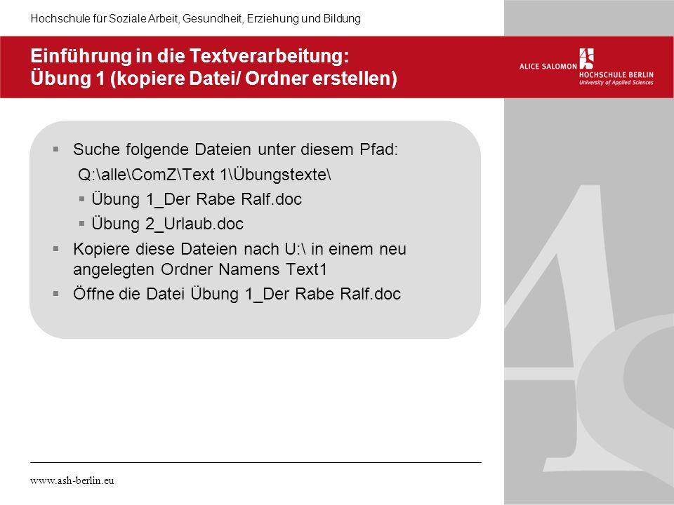 Hochschule für Soziale Arbeit, Gesundheit, Erziehung und Bildung www.ash-berlin.eu Einführung in die Textverarbeitung: Übung 1 (kopiere Datei/ Ordner