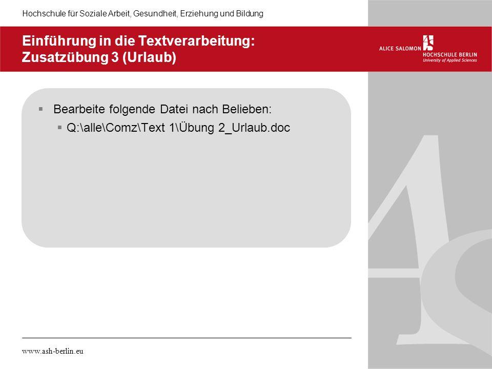 Hochschule für Soziale Arbeit, Gesundheit, Erziehung und Bildung www.ash-berlin.eu Einführung in die Textverarbeitung: Zusatzübung 3 (Urlaub) Bearbeit