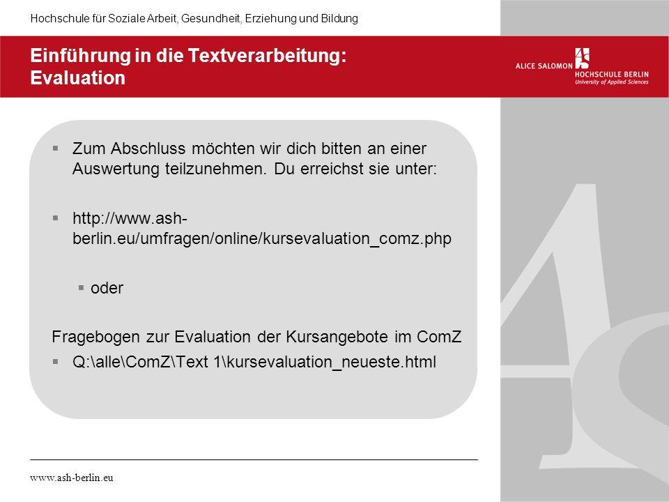 Hochschule für Soziale Arbeit, Gesundheit, Erziehung und Bildung www.ash-berlin.eu Einführung in die Textverarbeitung: Evaluation Zum Abschluss möchte