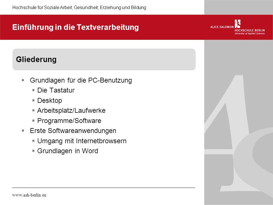 Hochschule für Soziale Arbeit, Gesundheit, Erziehung und Bildung www.ash-berlin.eu Einführung in die Textverarbeitung Gliederung Grundlagen für die PC