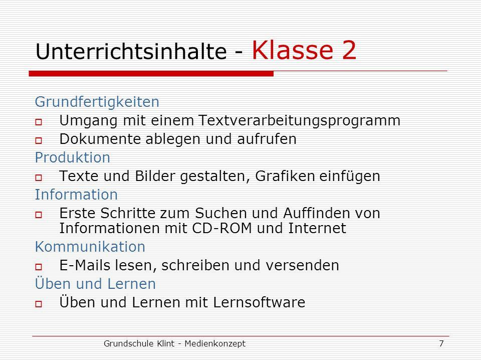 Grundschule Klint - Medienkonzept8 Unterrichtsinhalte - Klasse 3/4 Grundfertigkeiten Umgang mit einem Textverarbeitungsprogramm erweitern Dateien verwalten Produktion Präsentationen für Deutsch- oder Sachunterricht erstellen Information Internetrecherchen durchführen, Lexika (CD-ROM) zur Informationsbeschaffung nutzen Kommunikation E-Mails lesen, schreiben und versenden (auch mit Anhängen) Über Chat und E-Mail mit anderen Schülern (auch aus anderen Schulen) kommunizieren Üben und Lernen Üben und Lernen mit Lernsoftware Möglichkeiten (z.B.