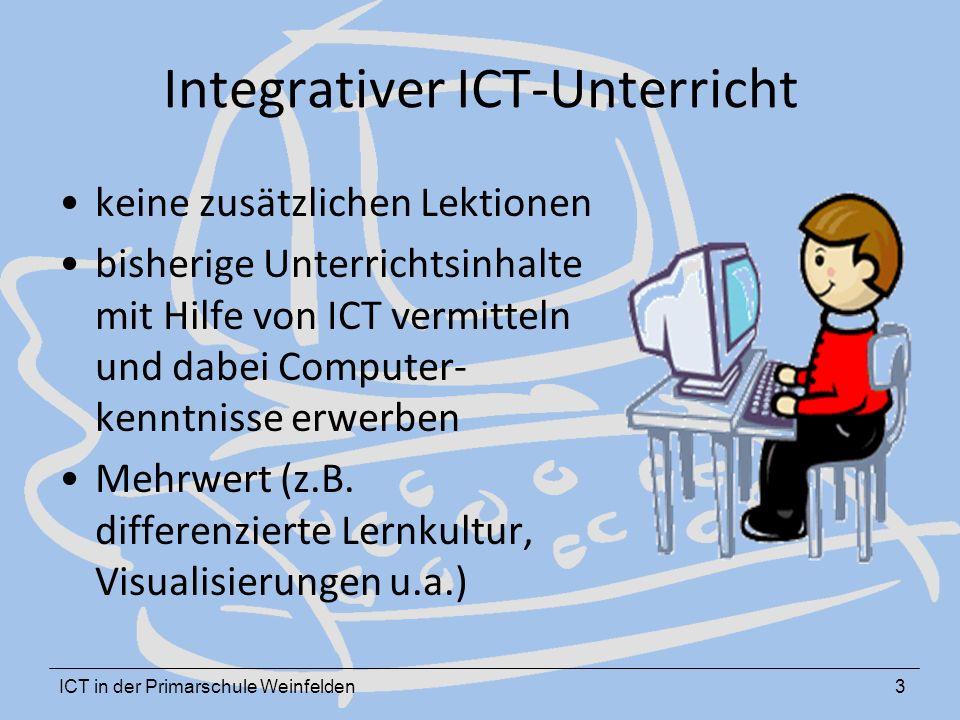 ICT in der Primarschule Weinfelden3 Integrativer ICT-Unterricht keine zusätzlichen Lektionen bisherige Unterrichtsinhalte mit Hilfe von ICT vermitteln und dabei Computer- kenntnisse erwerben Mehrwert (z.B.