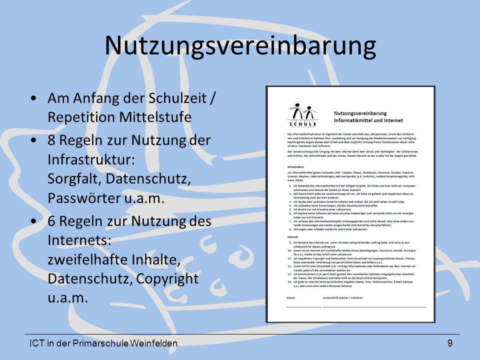 ICT in der Primarschule Weinfelden9 Nutzungsvereinbarung Am Anfang der Schulzeit / Repetition Mittelstufe 8 Regeln zur Nutzung der Infrastruktur: Sorgfalt, Datenschutz, Passwörter u.a.m.