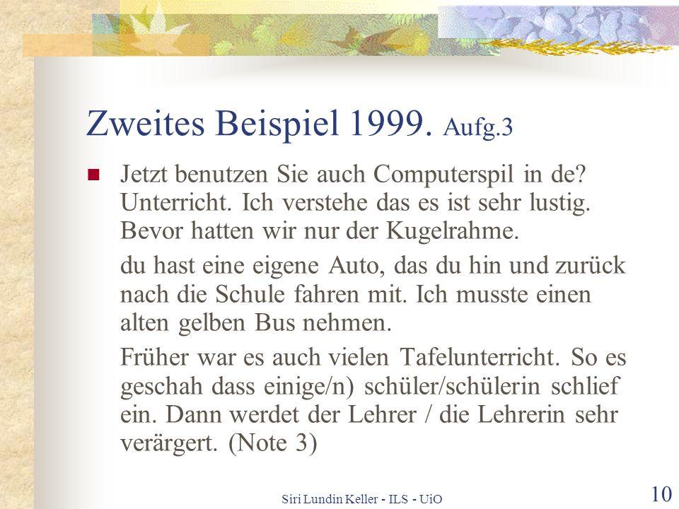Siri Lundin Keller - ILS - UiO 9 Erstes Beispiel 1999. Aufg. 3 Ich habe ein negative Verhältnis zu Computer, oder vielleicht nicht. Da ich spiele Fern