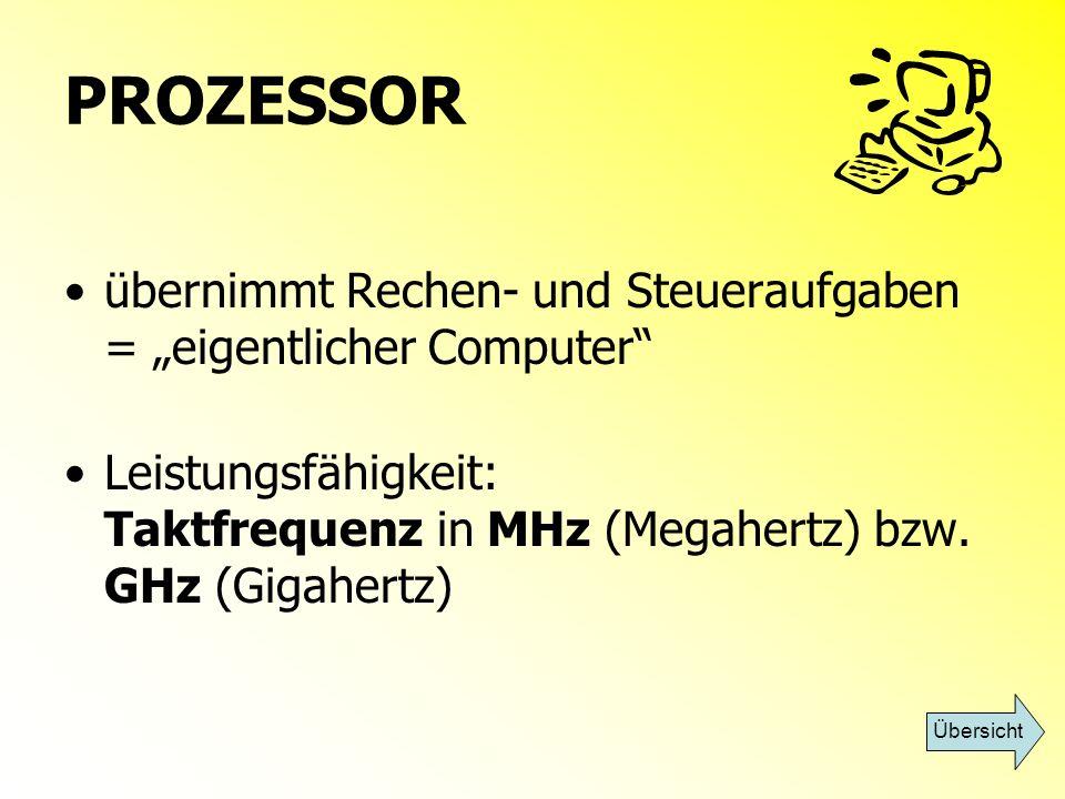 PROZESSOR übernimmt Rechen- und Steueraufgaben = eigentlicher Computer Leistungsfähigkeit: Taktfrequenz in MHz (Megahertz) bzw. GHz (Gigahertz) Übersi