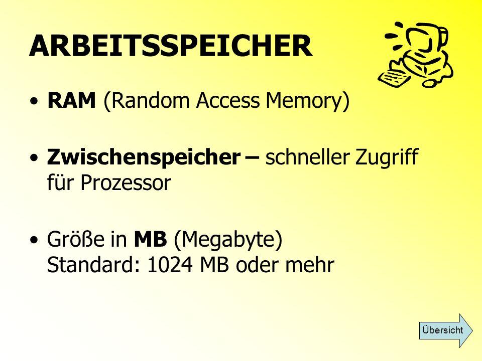 ARBEITSSPEICHER RAM (Random Access Memory) Zwischenspeicher – schneller Zugriff für Prozessor Größe in MB (Megabyte) Standard: 1024 MB oder mehr Übers