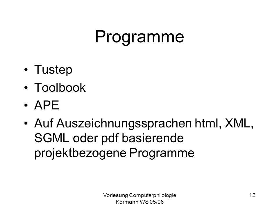 Vorlesung Computerphilologie Kormann WS 05/06 12 Programme Tustep Toolbook APE Auf Auszeichnungssprachen html, XML, SGML oder pdf basierende projektbe