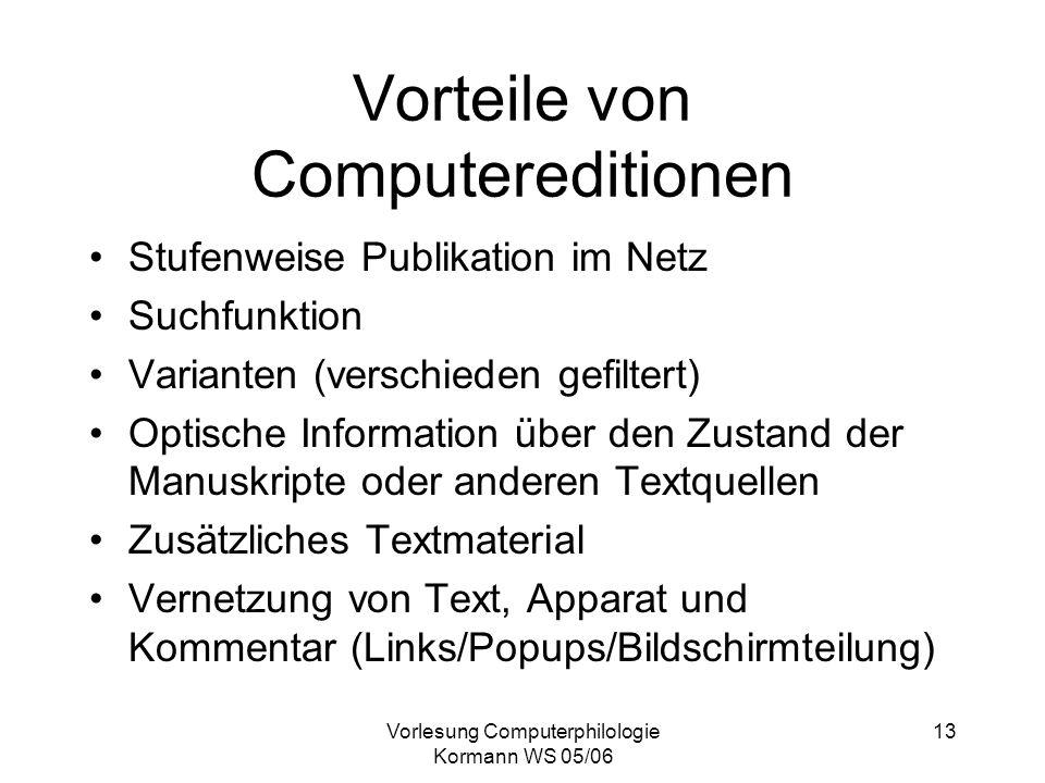 Vorlesung Computerphilologie Kormann WS 05/06 13 Vorteile von Computereditionen Stufenweise Publikation im Netz Suchfunktion Varianten (verschieden ge
