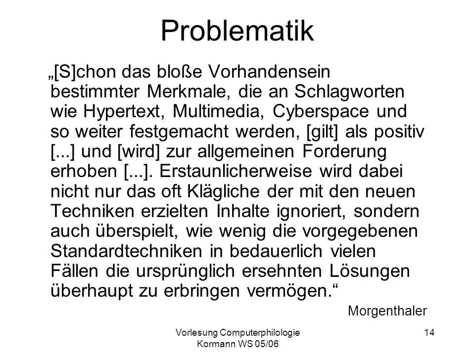 Vorlesung Computerphilologie Kormann WS 05/06 14 Problematik [S]chon das bloße Vorhandensein bestimmter Merkmale, die an Schlagworten wie Hypertext, M