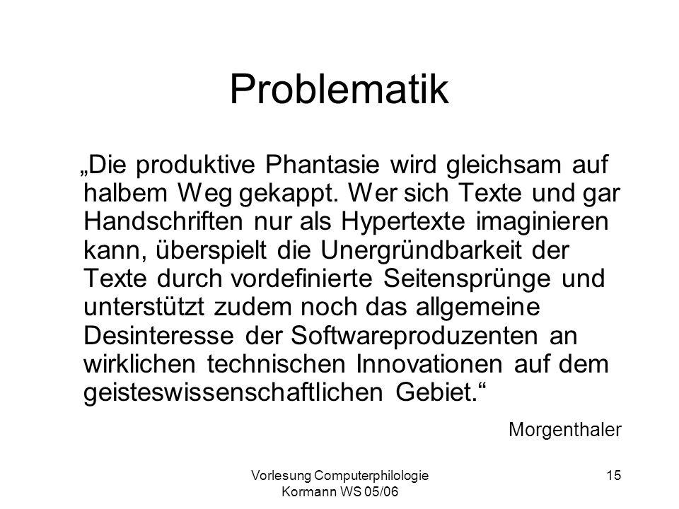 Vorlesung Computerphilologie Kormann WS 05/06 15 Problematik Die produktive Phantasie wird gleichsam auf halbem Weg gekappt. Wer sich Texte und gar Ha