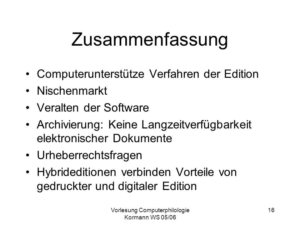 Vorlesung Computerphilologie Kormann WS 05/06 16 Zusammenfassung Computerunterstütze Verfahren der Edition Nischenmarkt Veralten der Software Archivie