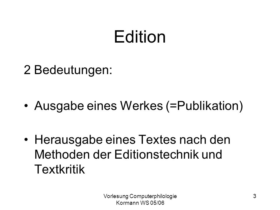 Vorlesung Computerphilologie Kormann WS 05/06 3 Edition 2 Bedeutungen: Ausgabe eines Werkes (=Publikation) Herausgabe eines Textes nach den Methoden d