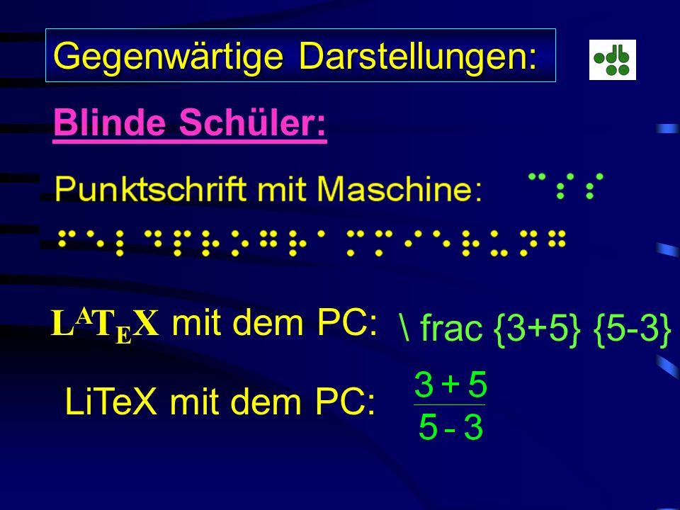 Gegenwärtige Darstellungen: Blinde Schüler: L A T E X mit dem PC: \ frac {3+5} {5-3} LiTeX mit dem PC: