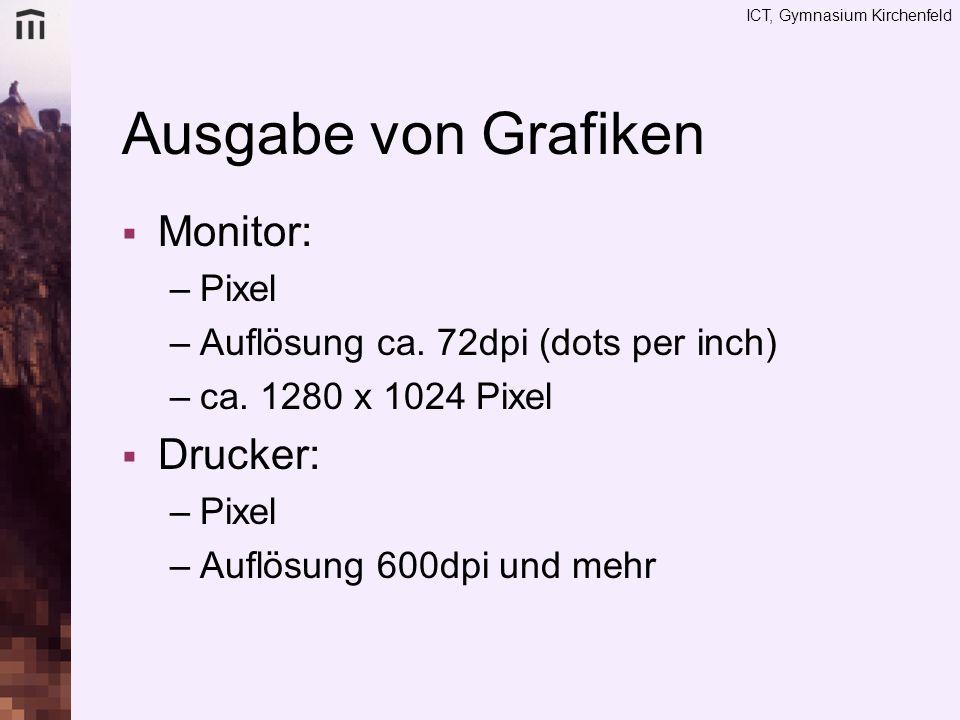 ICT, Gymnasium Kirchenfeld Ausgabe von Grafiken Monitor: –Pixel –Auflösung ca. 72dpi (dots per inch) –ca. 1280 x 1024 Pixel Drucker: –Pixel –Auflösung