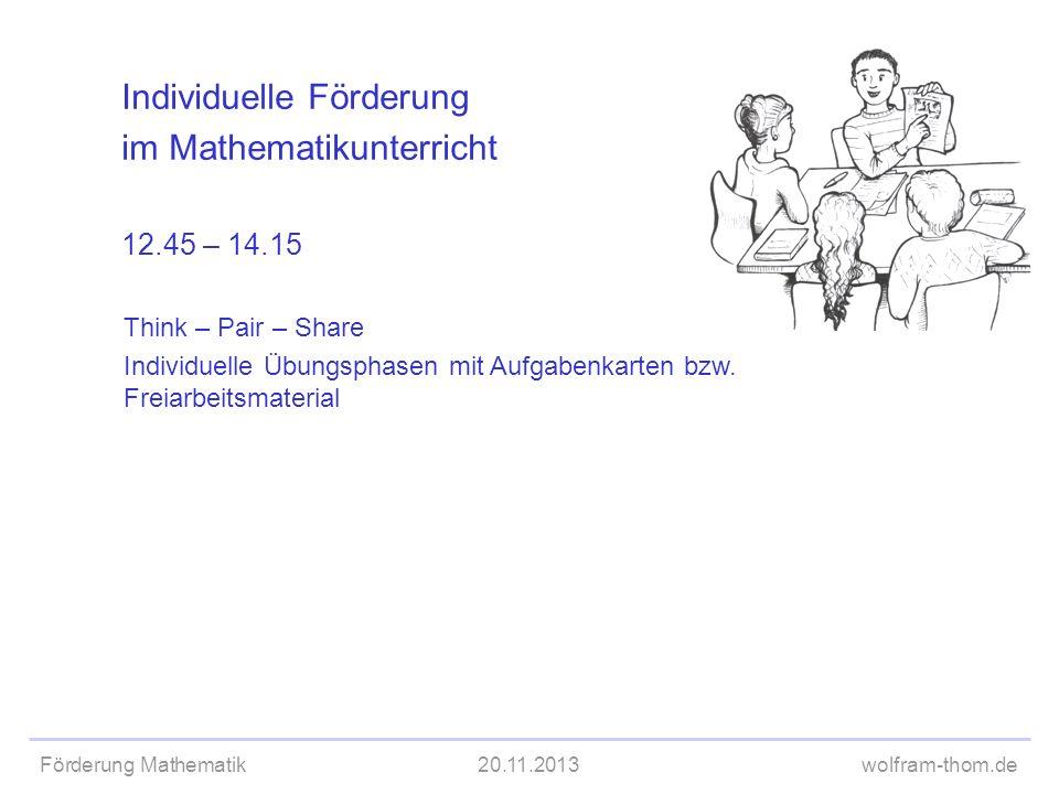 Förderung Mathematik20.11.2013wolfram-thom.de Individuelle Förderung im Mathematikunterricht 12.45 – 14.15 Think – Pair – Share Individuelle Übungspha