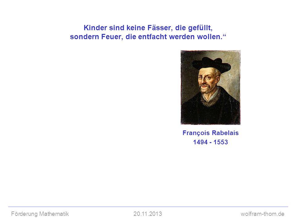Förderung Mathematik20.11.2013wolfram-thom.de Kinder sind keine Fässer, die gefüllt, sondern Feuer, die entfacht werden wollen. François Rabelais 1494