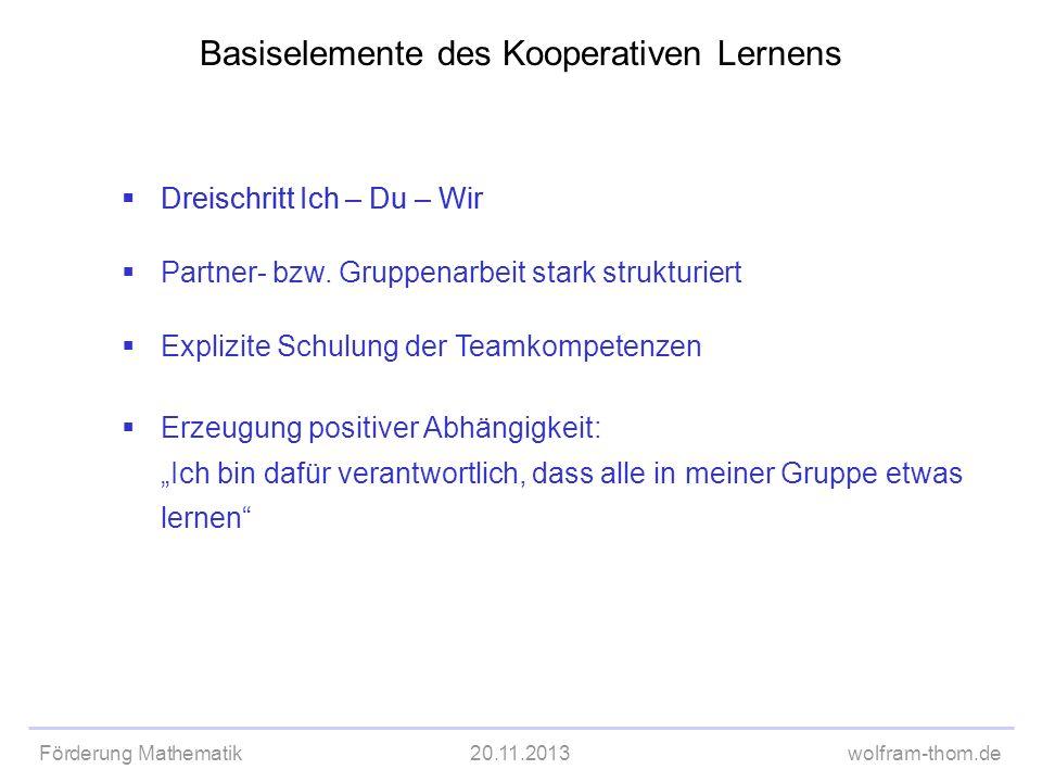 Förderung Mathematik20.11.2013wolfram-thom.de Basiselemente des Kooperativen Lernens Dreischritt Ich – Du – Wir Partner- bzw. Gruppenarbeit stark stru