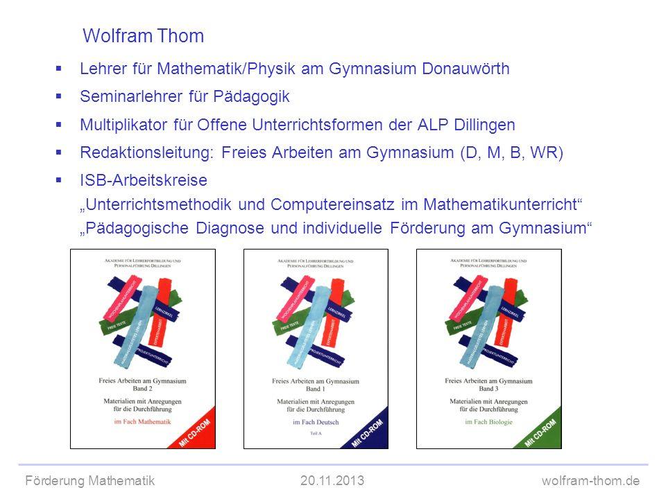 Förderung Mathematik20.11.2013wolfram-thom.de Wolfram Thom Lehrer für Mathematik/Physik am Gymnasium Donauwörth Seminarlehrer für Pädagogik Multiplika