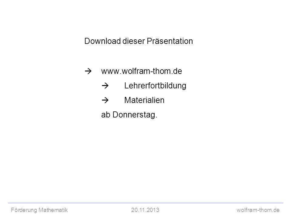 Förderung Mathematik20.11.2013wolfram-thom.de Download dieser Präsentation www.wolfram-thom.de Lehrerfortbildung Materialien ab Donnerstag.