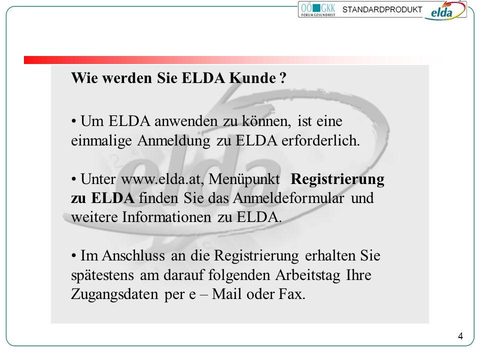 4 Wie werden Sie ELDA Kunde ? Um ELDA anwenden zu können, ist eine einmalige Anmeldung zu ELDA erforderlich. Unter www.elda.at, Menüpunkt Registrierun