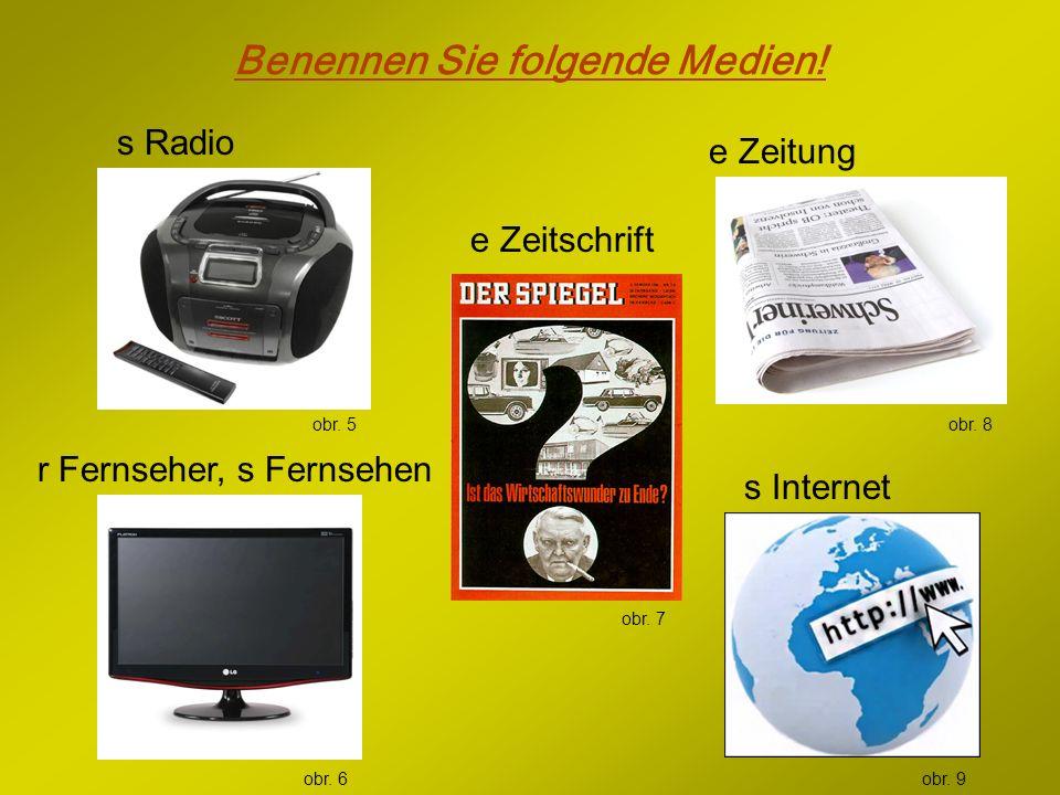 Benennen Sie folgende Medien! e Zeitschrift r Fernseher, s Fernsehen s Radio e Zeitung s Internet obr. 5 obr. 6 obr. 7 obr. 8 obr. 9
