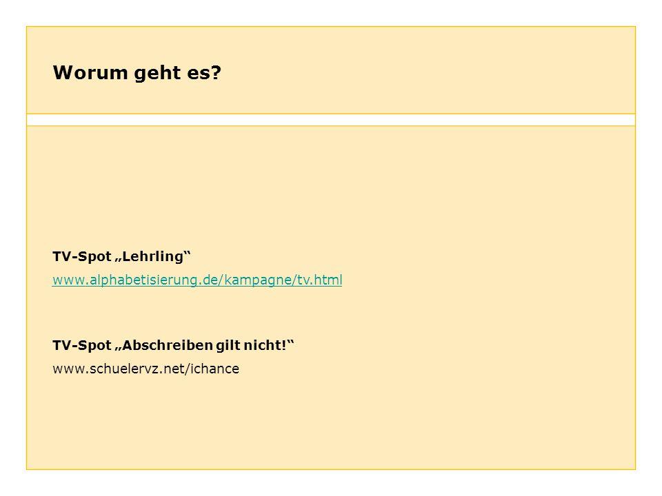 Worum geht es? TV-Spot Lehrling www.alphabetisierung.de/kampagne/tv.html TV-Spot Abschreiben gilt nicht! www.schuelervz.net/ichance