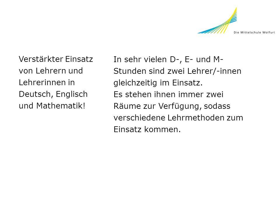 Verstärkter Einsatz von Lehrern und Lehrerinnen in Deutsch, Englisch und Mathematik! In sehr vielen D-, E- und M- Stunden sind zwei Lehrer/-innen glei