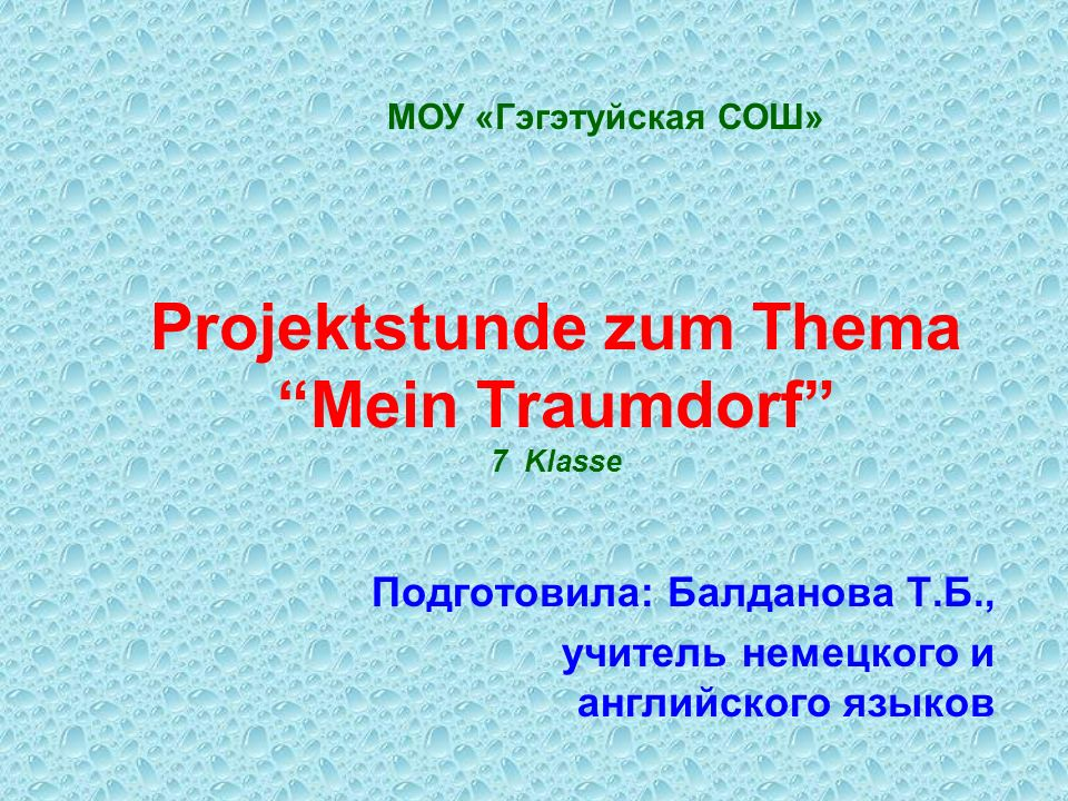 Projektstunde zum ThemaMein Traumdorf 7 Klasse Подготовила: Балданова Т.Б., учитель немецкого и английского языков МОУ «Гэгэтуйская СОШ»