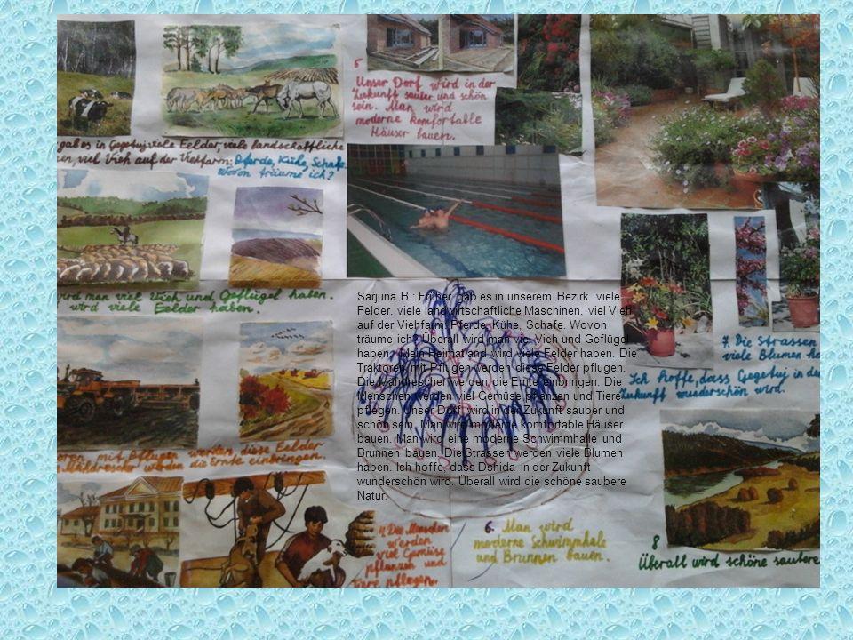 Sarjuna B.: Früher gab es in unserem Bezirk viele Felder, viele landwirtschaftliche Maschinen, viel Vieh auf der Viehfarm: Pferde, Kühe, Schafe. Wovon