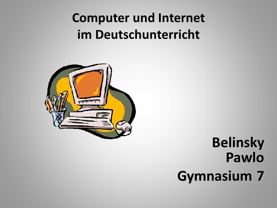 Computer und Internet im Deutschunterricht Belinsky Pawlo Belinsky Pawlo Gymnasium 7