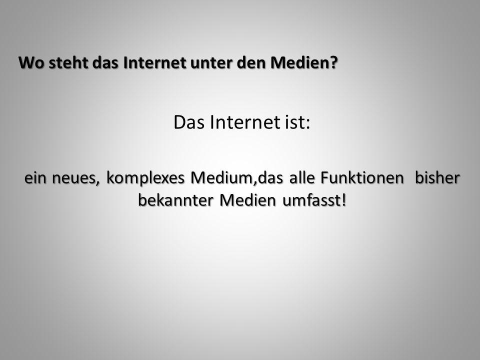 Wo steht das Internet unter den Medien? Das Internet ist: ein neues, komplexes Medium,das alle Funktionen bisher bekannter Medien umfasst!