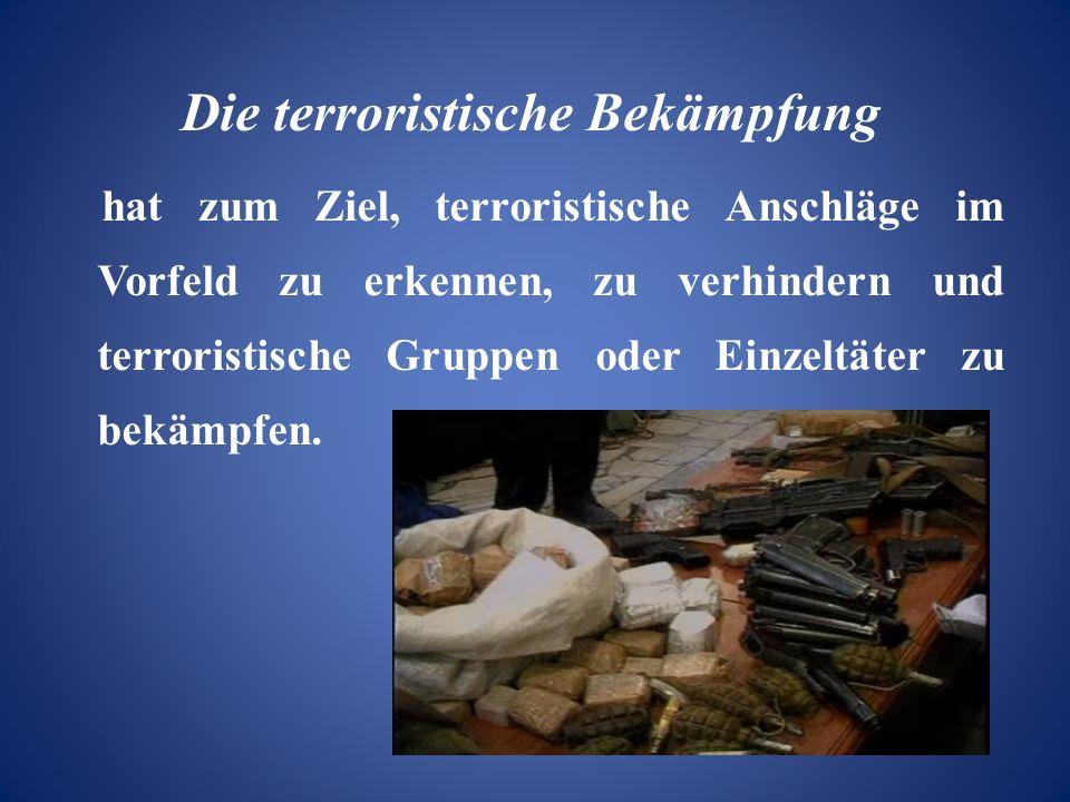 Die terroristische Bekämpfung hat zum Ziel, terroristische Anschläge im Vorfeld zu erkennen, zu verhindern und terroristische Gruppen oder Einzeltäter