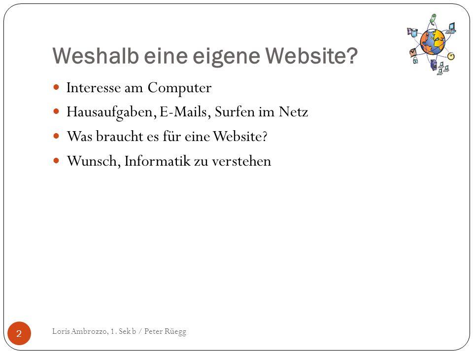 Weshalb eine eigene Website? Loris Ambrozzo, 1. Sek b / Peter Rüegg 2 Interesse am Computer Hausaufgaben, E-Mails, Surfen im Netz Was braucht es für e