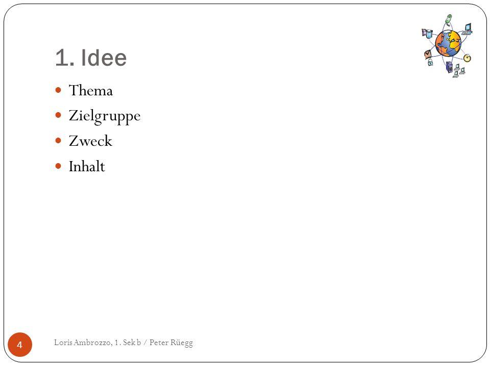 1. Idee Loris Ambrozzo, 1. Sek b / Peter Rüegg 4 Thema Zielgruppe Zweck Inhalt