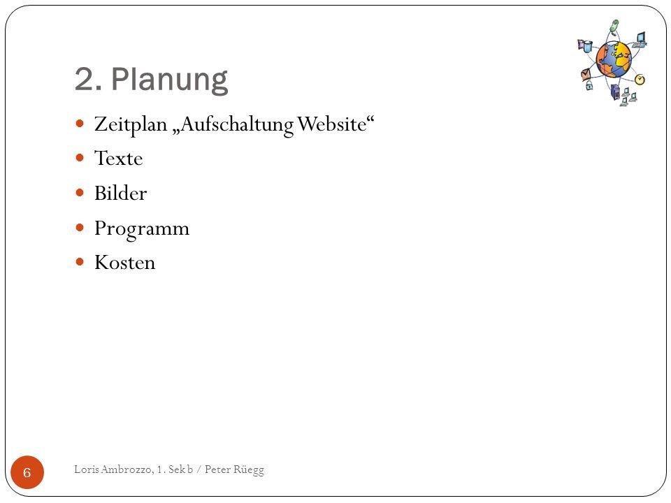 2. Planung Loris Ambrozzo, 1. Sek b / Peter Rüegg 6 Zeitplan Aufschaltung Website Texte Bilder Programm Kosten