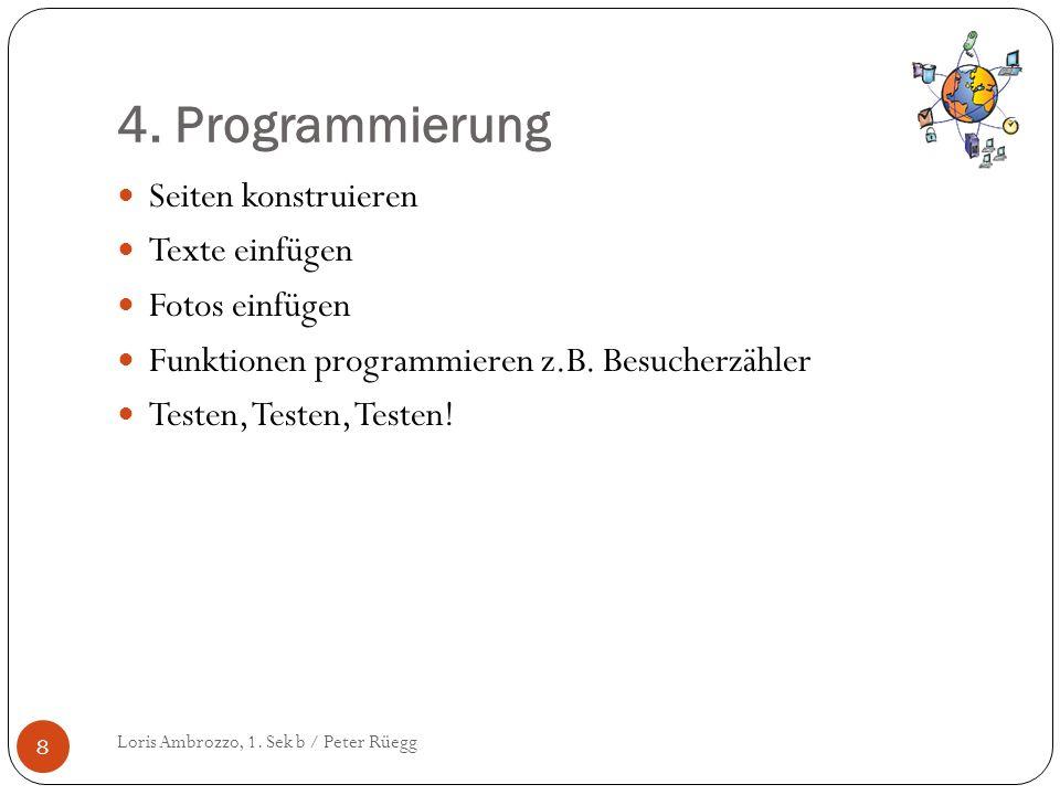 4. Programmierung Loris Ambrozzo, 1. Sek b / Peter Rüegg 8 Seiten konstruieren Texte einfügen Fotos einfügen Funktionen programmieren z.B. Besucherzäh