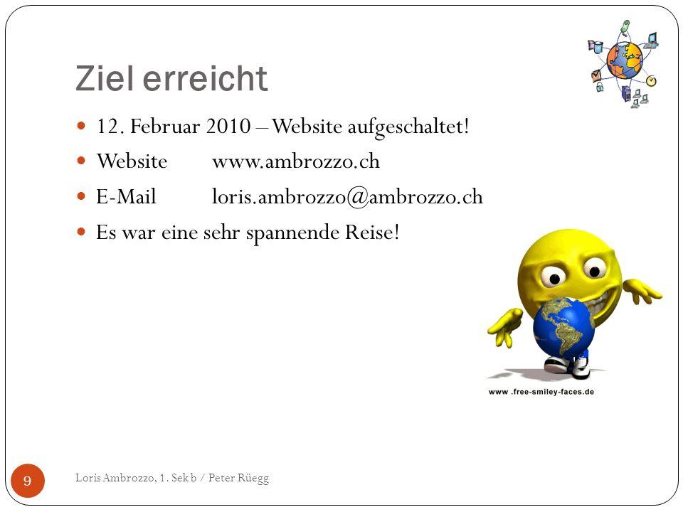 Ziel erreicht Loris Ambrozzo, 1. Sek b / Peter Rüegg 9 12. Februar 2010 – Website aufgeschaltet! Websitewww.ambrozzo.ch E-Mailloris.ambrozzo@ambrozzo.