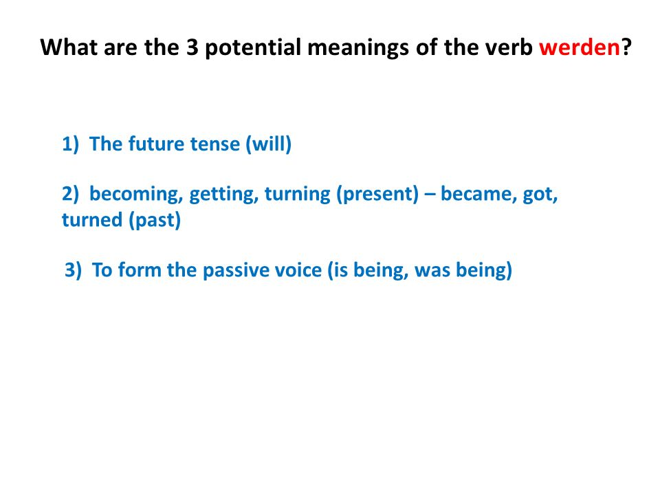 What are the 3 potential meanings of the verb werden? 1) The future tense (will) 2) becoming, getting, turning (present) – became, got, turned (past)
