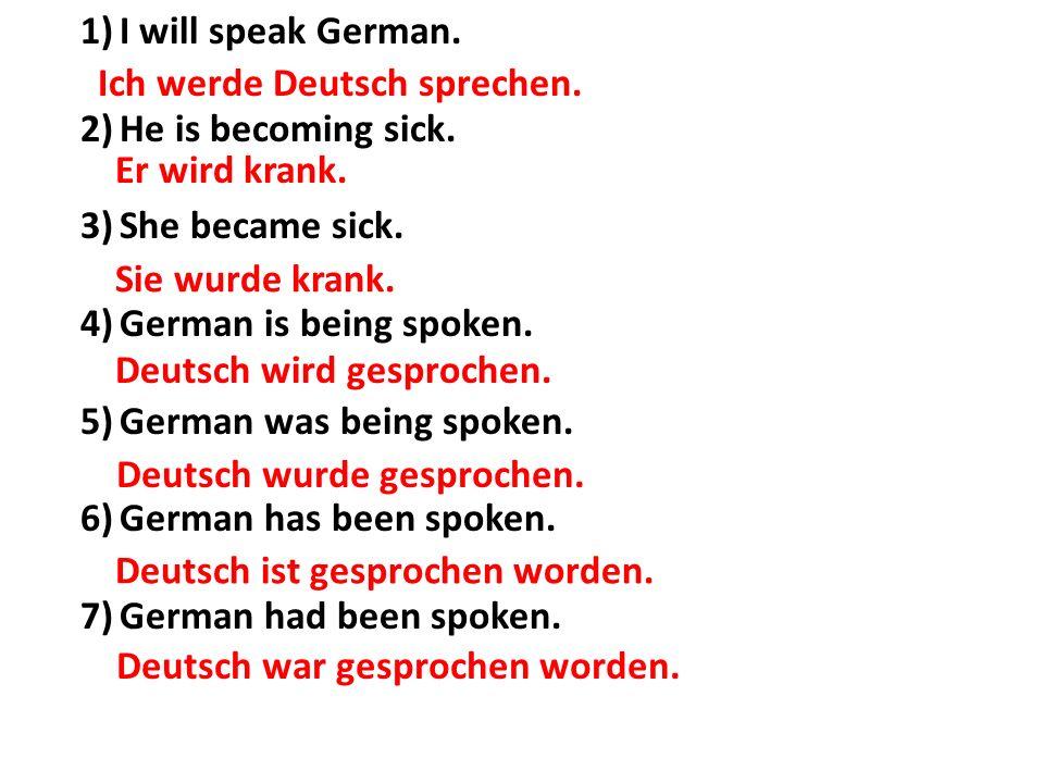 Ich werde Deutsch sprechen. 1)I will speak German. 2)He is becoming sick. 3)She became sick. 4)German is being spoken. 5)German was being spoken. 6)Ge