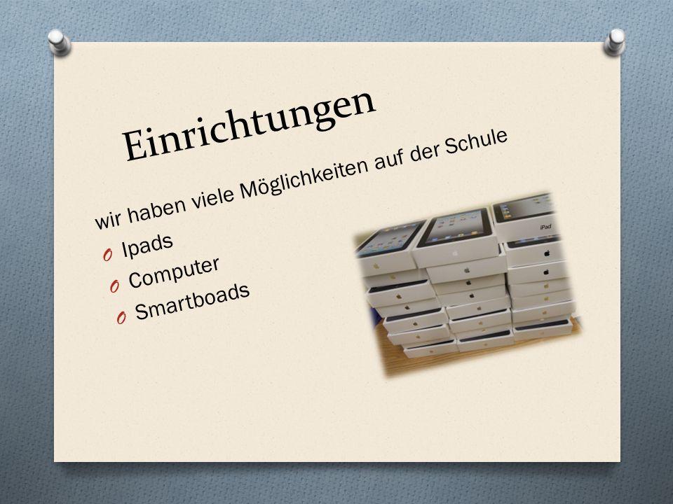 Einrichtungen wir haben viele Möglichkeiten auf der Schule O Ipads O Computer O Smartboads