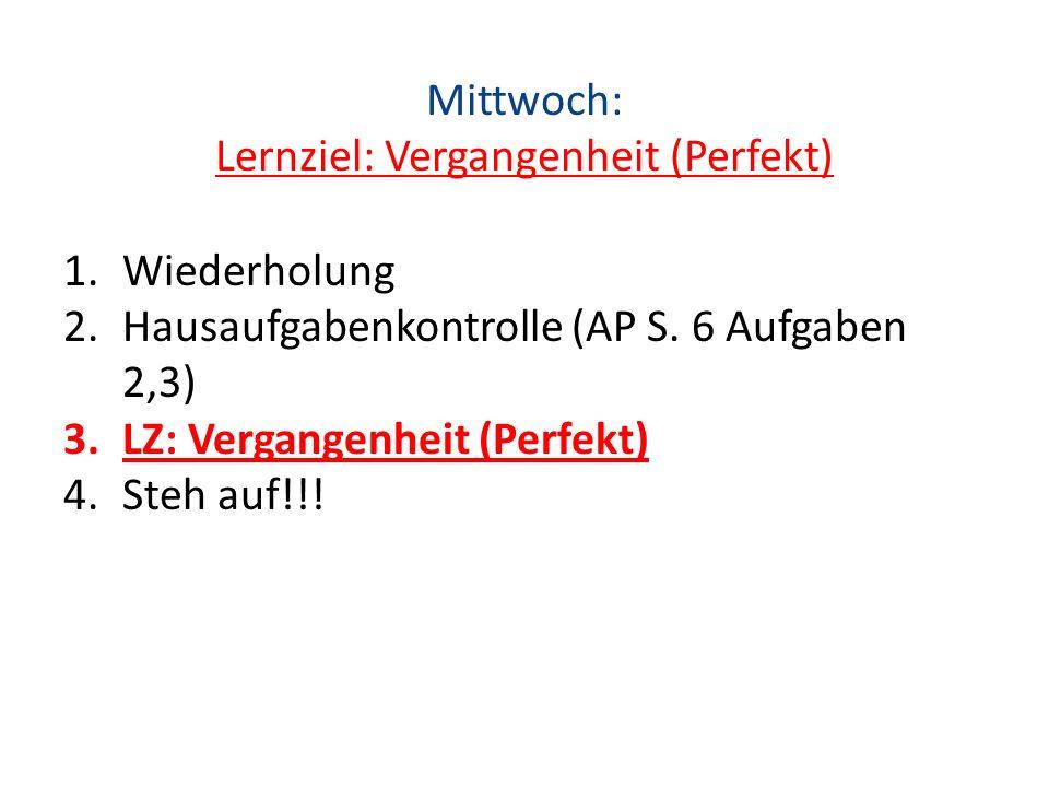 Mittwoch: Lernziel: Vergangenheit (Perfekt) 1.Wiederholung 2.Hausaufgabenkontrolle (AP S. 6 Aufgaben 2,3) 3.LZ: Vergangenheit (Perfekt) 4.Steh auf!!!