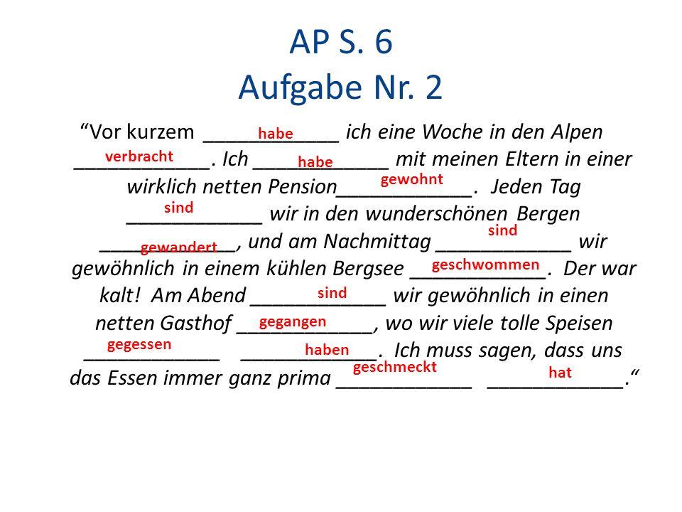 AP S. 6 Aufgabe Nr. 2 Vor kurzem ____________ ich eine Woche in den Alpen ____________. Ich ____________ mit meinen Eltern in einer wirklich netten Pe