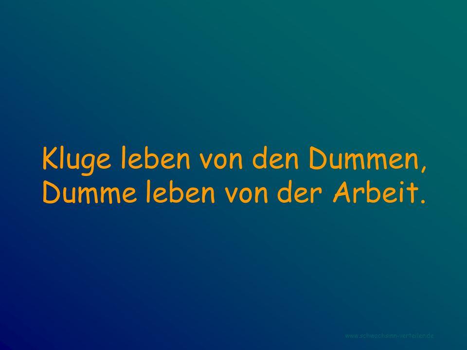 Kluge leben von den Dummen, Dumme leben von der Arbeit. www.schwachsinn-verteiler.de