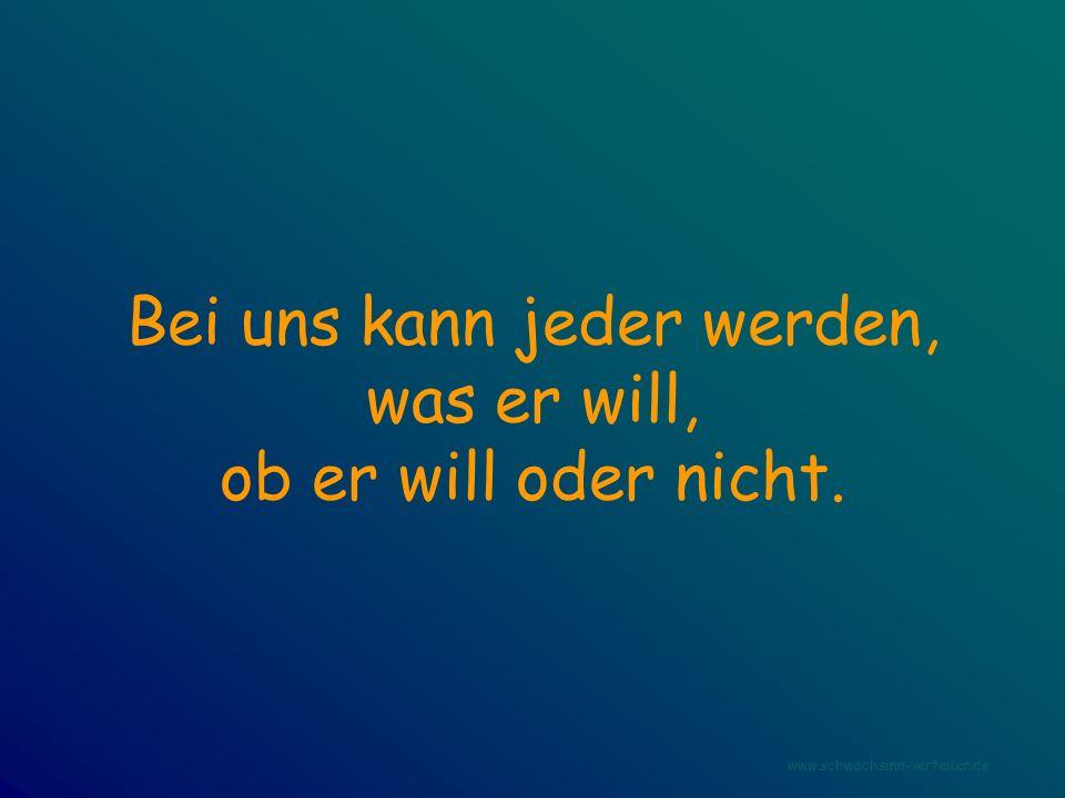 Bei uns kann jeder werden, was er will, ob er will oder nicht. www.schwachsinn-verteiler.de