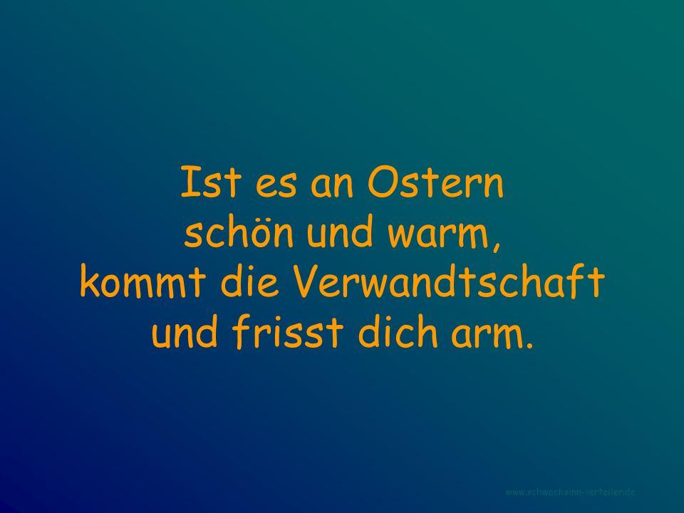 Ist es an Ostern schön und warm, kommt die Verwandtschaft und frisst dich arm. www.schwachsinn-verteiler.de